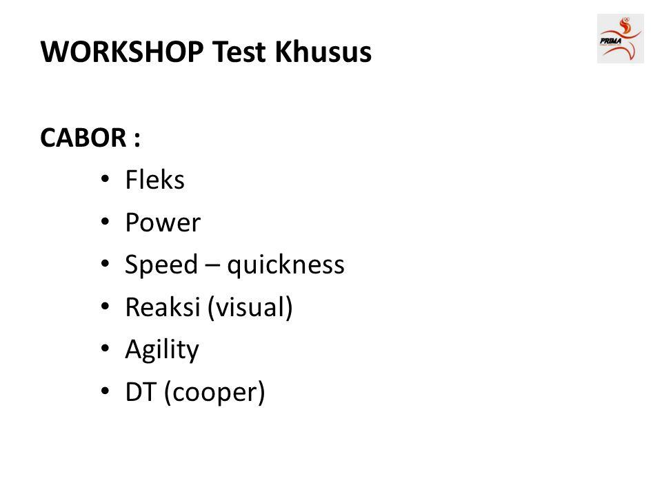 WORKSHOP Test Khusus CABOR : • Fleks • Power • Speed – quickness • Reaksi (visual) • Agility • DT (cooper)