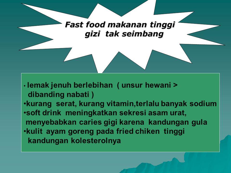 Fast food makanan tinggi gizi tak seimbang • lemak jenuh berlebihan ( unsur hewani > dibanding nabati ) •kurang serat, kurang vitamin,terlalu banyak s