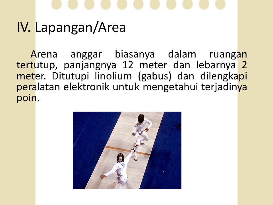IV. Lapangan/Area Arena anggar biasanya dalam ruangan tertutup, panjangnya 12 meter dan lebarnya 2 meter. Ditutupi linolium (gabus) dan dilengkapi per