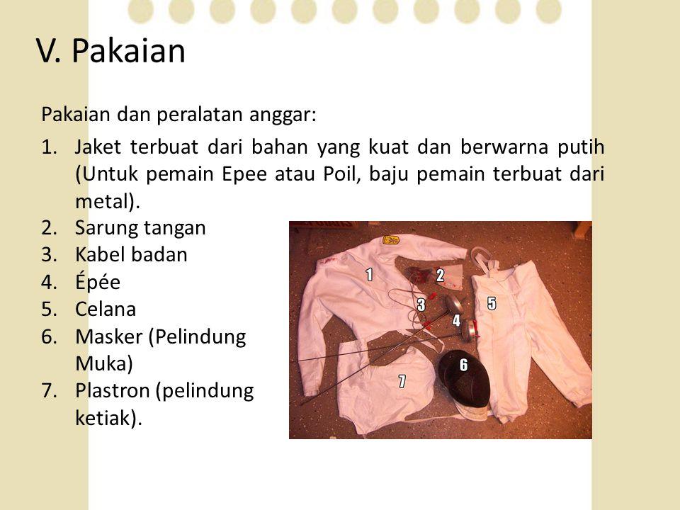 V. Pakaian Pakaian dan peralatan anggar: 1.Jaket terbuat dari bahan yang kuat dan berwarna putih (Untuk pemain Epee atau Poil, baju pemain terbuat dar