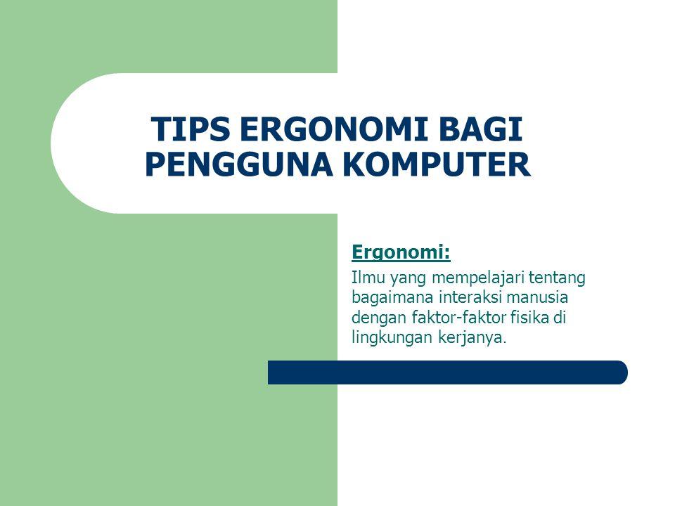 TIPS ERGONOMI BAGI PENGGUNA KOMPUTER Ergonomi: Ilmu yang mempelajari tentang bagaimana interaksi manusia dengan faktor-faktor fisika di lingkungan ker