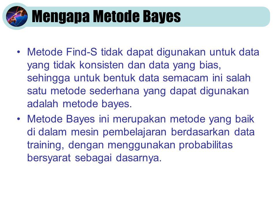 Mengapa Metode Bayes •Metode Find-S tidak dapat digunakan untuk data yang tidak konsisten dan data yang bias, sehingga untuk bentuk data semacam ini s