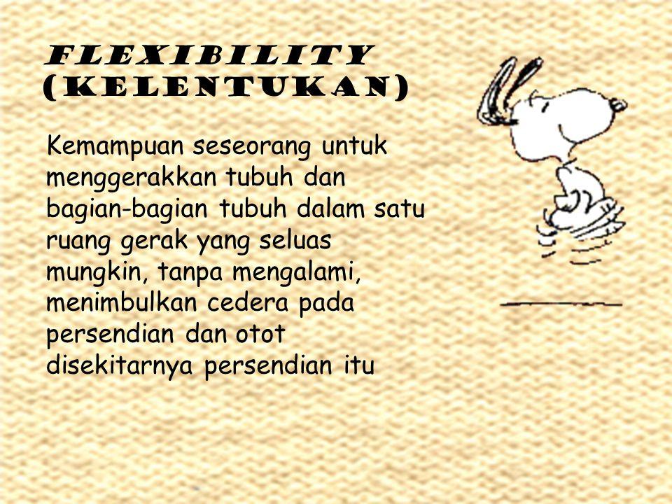 FLEXIBILITY (kelentukan) Kemampuan seseorang untuk menggerakkan tubuh dan bagian-bagian tubuh dalam satu ruang gerak yang seluas mungkin, tanpa mengal