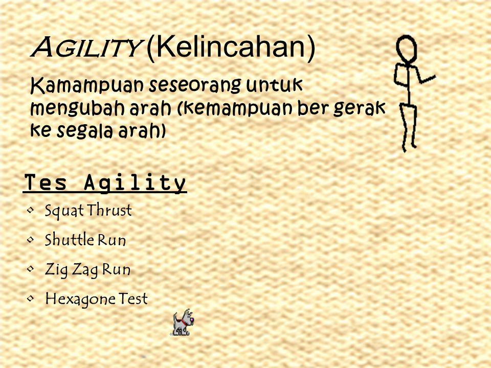 Agility (Kelincahan) Kamampuan seseorang untuk mengubah arah (kemampuan ber gerak ke segala arah) Tes Agility •Squat Thrust •Shuttle Run •Zig Zag Run