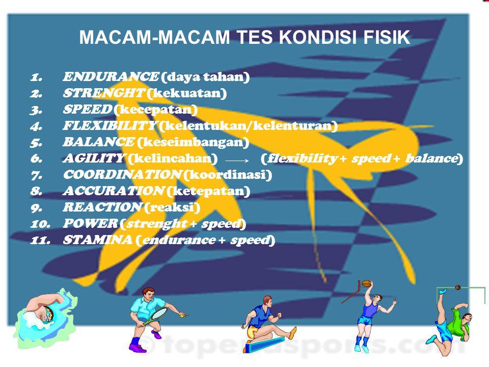 MACAM-MACAM TES KONDISI FISIK 1.ENDURANCE (daya tahan) 2.STRENGHT (kekuatan) 3.SPEED (kecepatan) 4.FLEXIBILITY (kelentukan/kelenturan) 5.BALANCE (kese