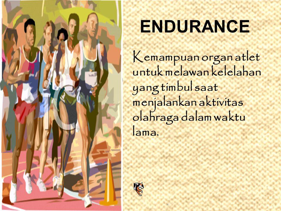 ENDURANCE Kemampuan organ atlet untuk melawan kelelahan yang timbul saat menjalankan aktivitas olahraga dalam waktu lama.