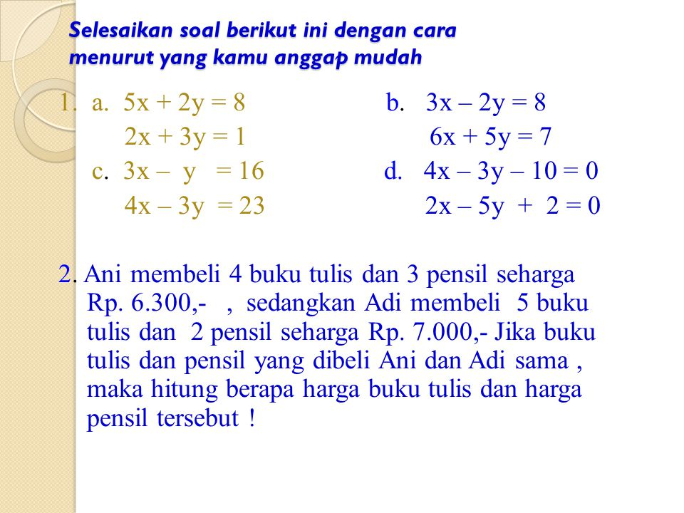 Cara Eliminasi dan Substitusi Contoh : Tentukan penyelesaian sistem persamaan linier berikut 2x + 5y = 16.......