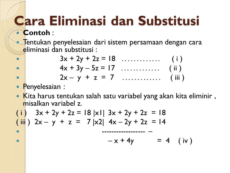  Substitusikan ( v ) ke ( iv ) :  – x + 4y = 4  – x + 4 ( 7x – 26 ) = 4   – x + 28x – 104 = 4  27x = 108   x = 4  Untuk x = 4 substitusikan ke ( v ) diperoleh nilai y  y = 7x – 26  y = 7.4 – 26 = 28 – 26 = 2  Untuk x = 4 dan y = 2 selanjutnya substitusikan  ke ( iii ) diperoleh nilai z.