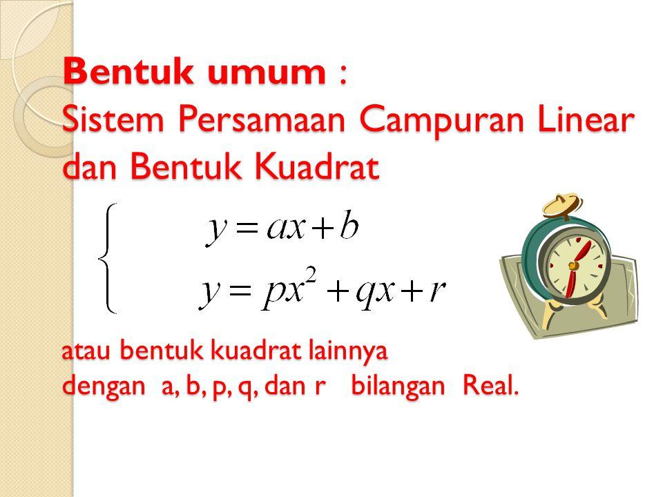 Sistem Persamaan Campuran Linear dan Kuadrat  Mengidentifikasi langkah-langkah penyelesaian sistem persamaan campuran linear dan kuadrat dalam dua variabel  Menggunakan sistem persamaan Menggunakan sistem persamaan linear tiga variabel untuk menyelesaikan soal.