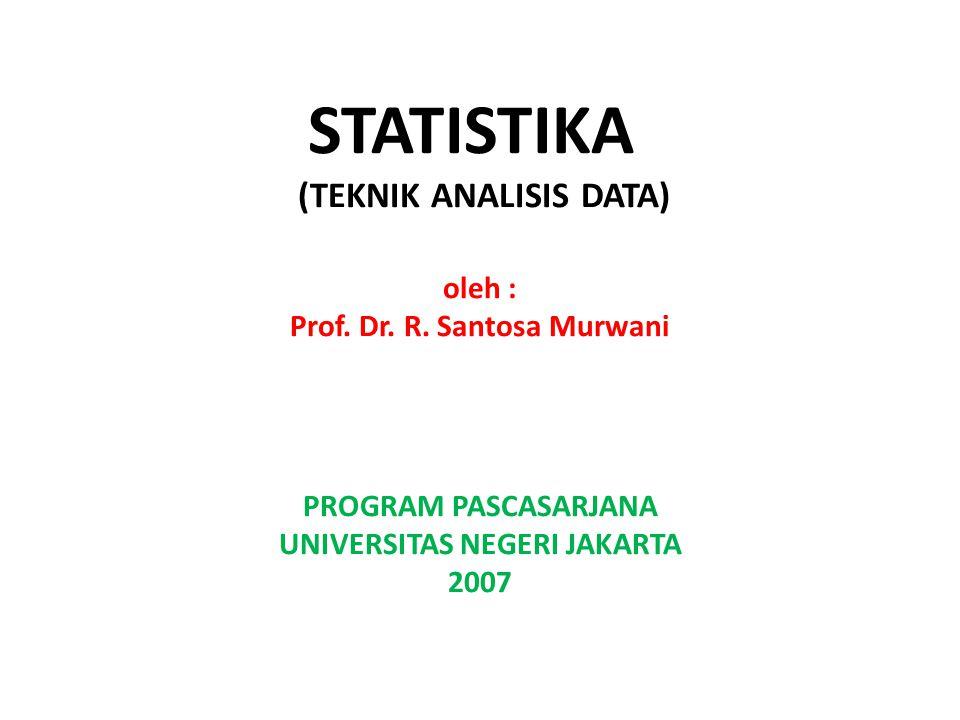 STATISTIKA (TEKNIK ANALISIS DATA) oleh : Prof. Dr. R. Santosa Murwani PROGRAM PASCASARJANA UNIVERSITAS NEGERI JAKARTA 2007