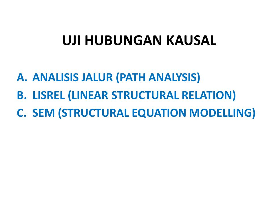 UJI HUBUNGAN KAUSAL A.ANALISIS JALUR (PATH ANALYSIS) B.LISREL (LINEAR STRUCTURAL RELATION) C.SEM (STRUCTURAL EQUATION MODELLING)