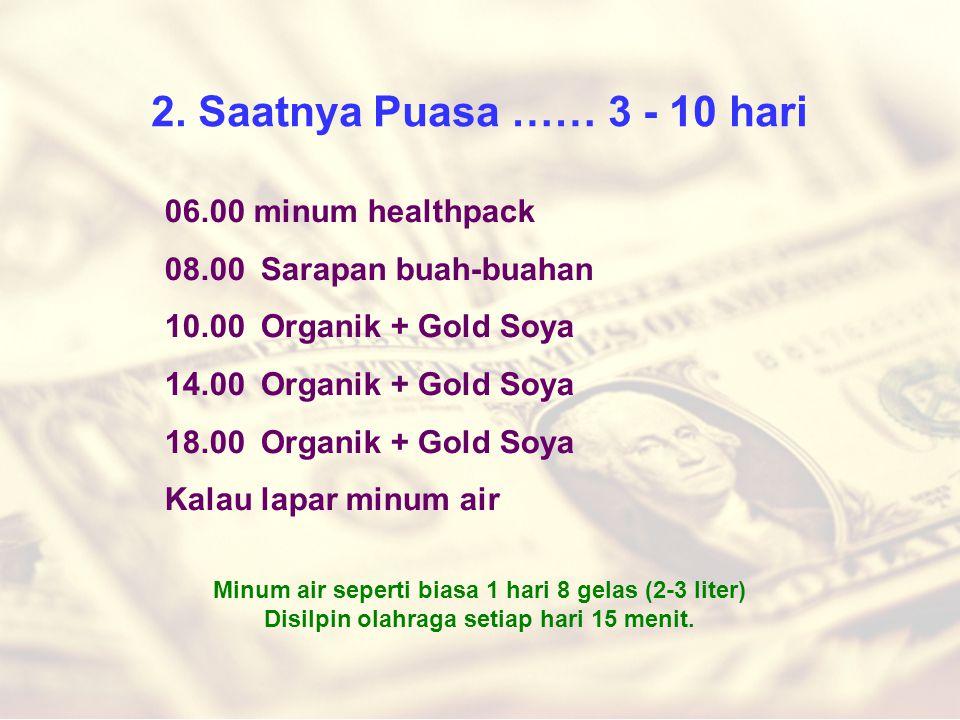 2. Saatnya Puasa …… 3 - 10 hari 06.00 minum healthpack 08.00Sarapan buah-buahan 10.00Organik + Gold Soya 14.00Organik + Gold Soya 18.00Organik + Gold
