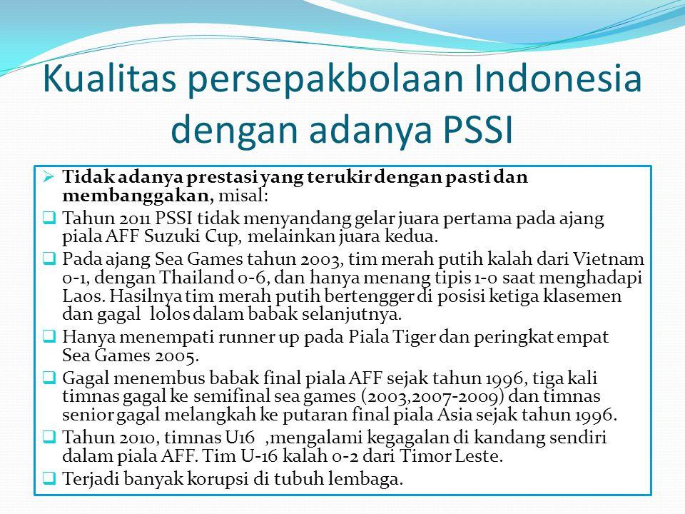 Kualitas persepakbolaan Indonesia dengan adanya PSSI  Tidak adanya prestasi yang terukir dengan pasti dan membanggakan, misal:  Tahun 2011 PSSI tida