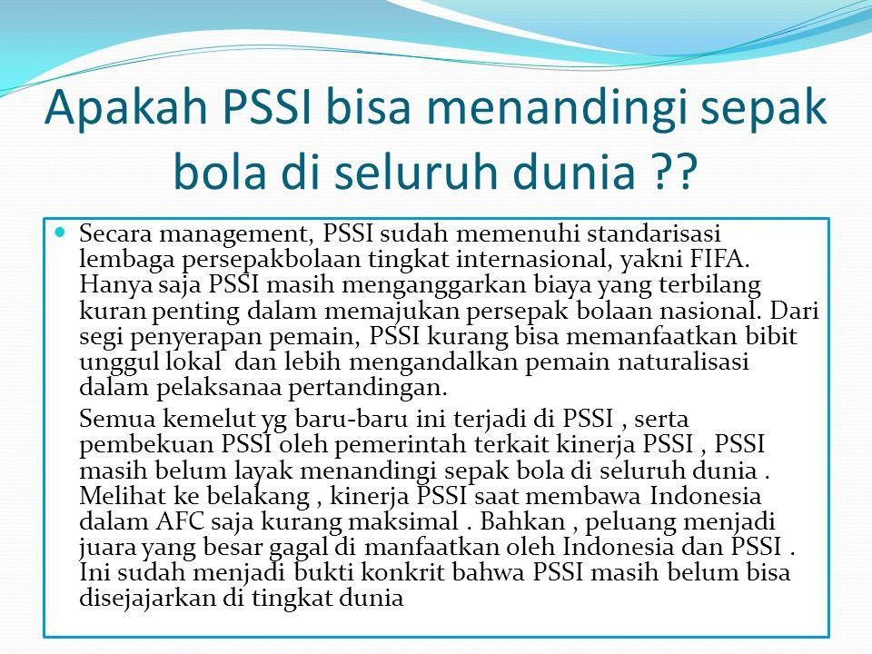 Apakah PSSI bisa menandingi sepak bola di seluruh dunia ??  Secara management, PSSI sudah memenuhi standarisasi lembaga persepakbolaan tingkat intern