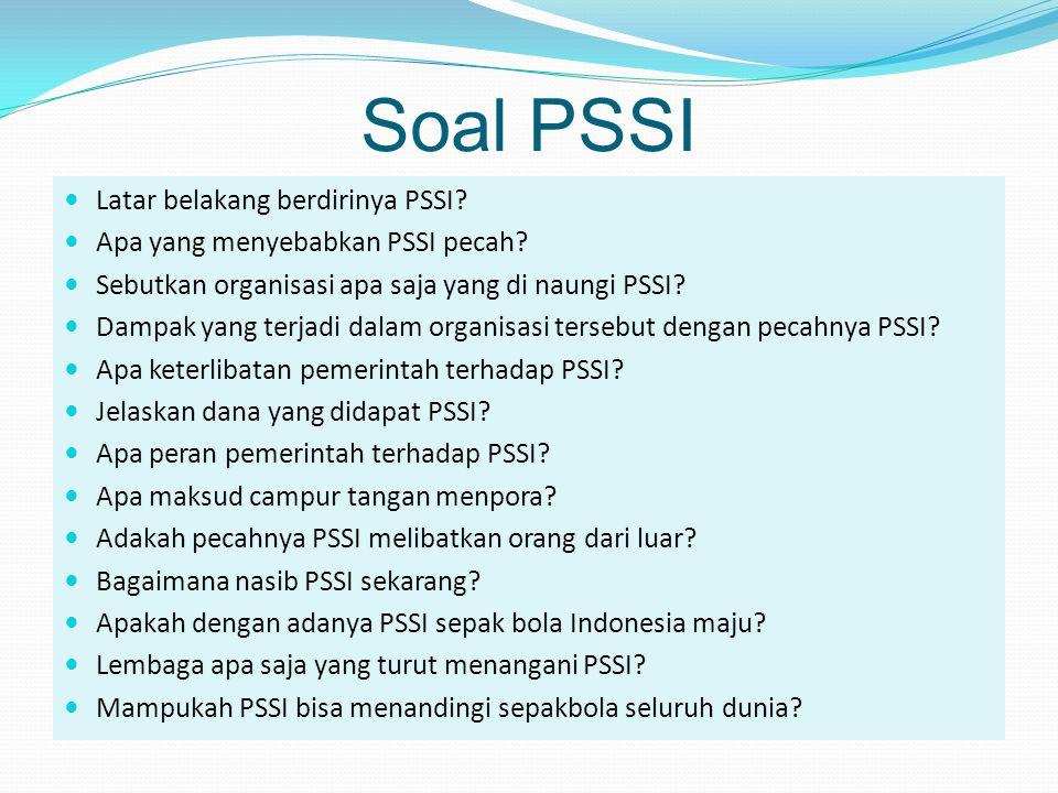 Soal PSSI  Latar belakang berdirinya PSSI?  Apa yang menyebabkan PSSI pecah?  Sebutkan organisasi apa saja yang di naungi PSSI?  Dampak yang terja