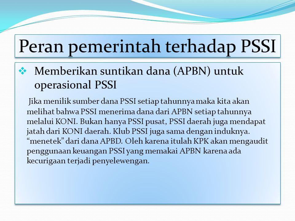 Peran pemerintah terhadap PSSI  Memberikan suntikan dana (APBN) untuk operasional PSSI Jika menilik sumber dana PSSI setiap tahunnya maka kita akan m