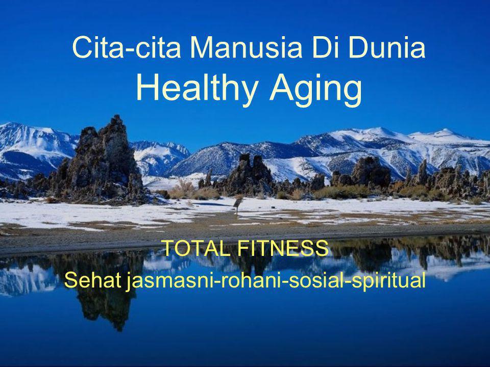 Cita-cita Manusia Di Dunia Healthy Aging TOTAL FITNESS Sehat jasmasni-rohani-sosial-spiritual