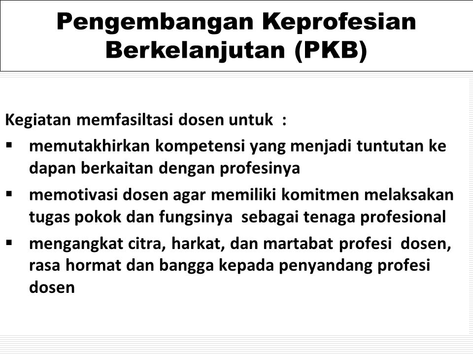 Kegiatan memfasiltasi dosen untuk :  memutakhirkan kompetensi yang menjadi tuntutan ke dapan berkaitan dengan profesinya  memotivasi dosen agar memiliki komitmen melaksakan tugas pokok dan fungsinya sebagai tenaga profesional  mengangkat citra, harkat, dan martabat profesi dosen, rasa hormat dan bangga kepada penyandang profesi dosen Pengembangan Keprofesian Berkelanjutan (PKB)