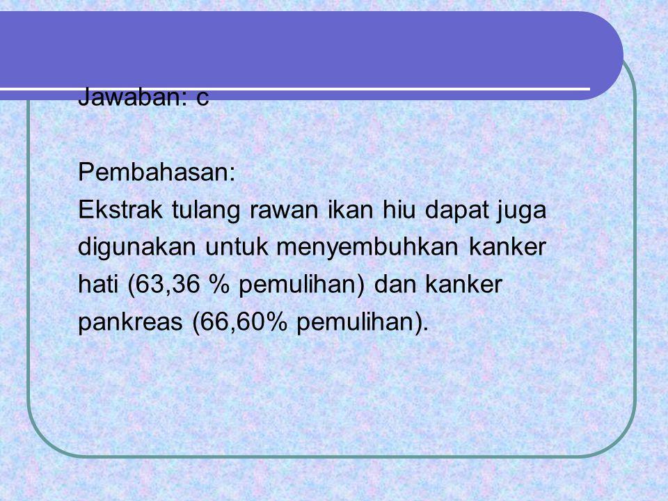 Jawaban: c Pembahasan: Ekstrak tulang rawan ikan hiu dapat juga digunakan untuk menyembuhkan kanker hati (63,36 % pemulihan) dan kanker pankreas (66,6