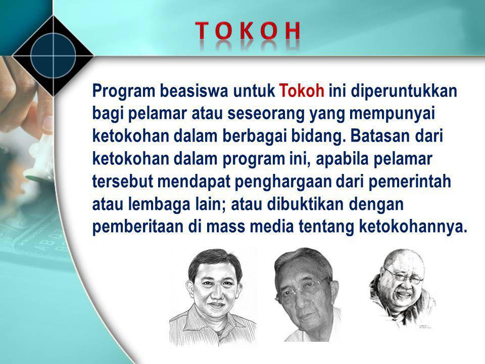 Program beasiswa untuk Tokoh ini diperuntukkan bagi pelamar atau seseorang yang mempunyai ketokohan dalam berbagai bidang. Batasan dari ketokohan dala