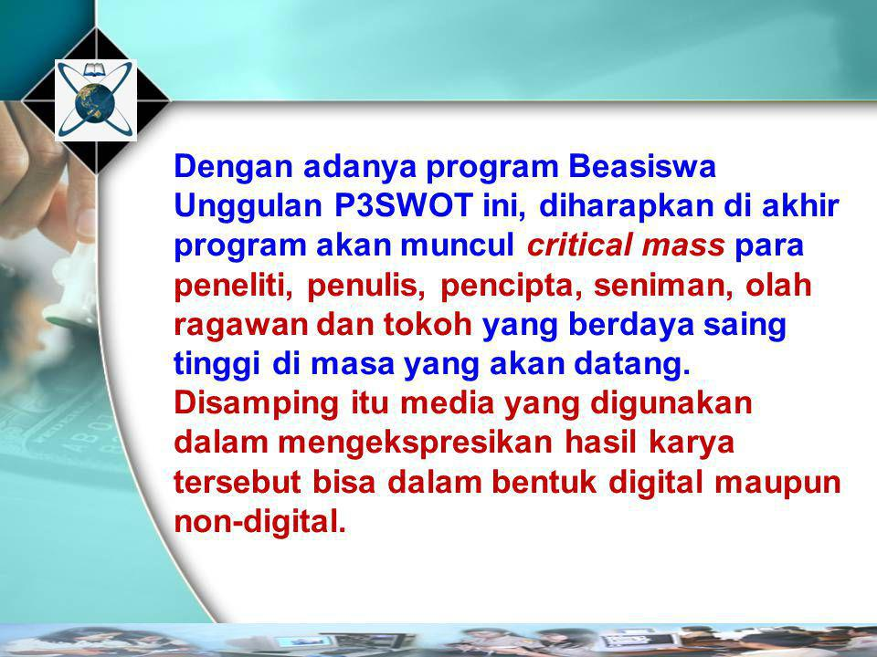 Dengan adanya program Beasiswa Unggulan P3SWOT ini, diharapkan di akhir program akan muncul critical mass para peneliti, penulis, pencipta, seniman, o