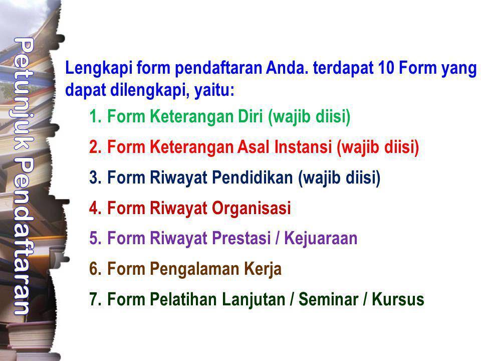 Lengkapi form pendaftaran Anda. terdapat 10 Form yang dapat dilengkapi, yaitu: 1.Form Keterangan Diri (wajib diisi) 2.Form Keterangan Asal Instansi (w
