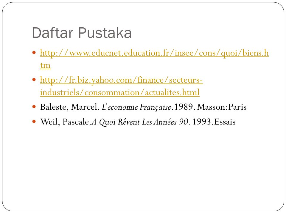 Daftar Pustaka  http://www.educnet.education.fr/insee/cons/quoi/biens.h tm http://www.educnet.education.fr/insee/cons/quoi/biens.h tm  http://fr.biz.yahoo.com/finance/secteurs- industriels/consommation/actualites.html http://fr.biz.yahoo.com/finance/secteurs- industriels/consommation/actualites.html  Baleste, Marcel.