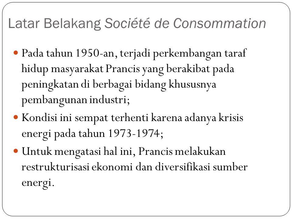 Latar Belakang Société de Consommation  Pada tahun 1950-an, terjadi perkembangan taraf hidup masyarakat Prancis yang berakibat pada peningkatan di berbagai bidang khususnya pembangunan industri;  Kondisi ini sempat terhenti karena adanya krisis energi pada tahun 1973-1974;  Untuk mengatasi hal ini, Prancis melakukan restrukturisasi ekonomi dan diversifikasi sumber energi.