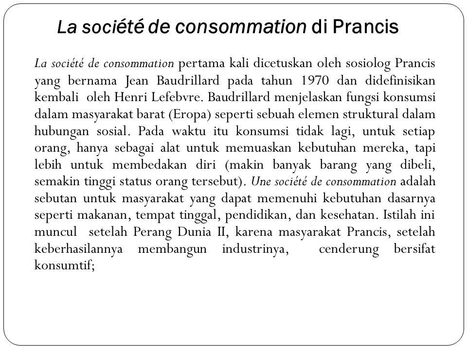 La soci été de consommation di Prancis La société de consommation pertama kali dicetuskan oleh sosiolog Prancis yang bernama Jean Baudrillard pada tahun 1970 dan didefinisikan kembali oleh Henri Lefebvre.