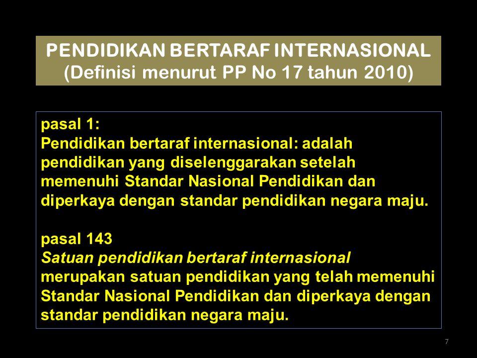 pasal 1: Pendidikan bertaraf internasional: adalah pendidikan yang diselenggarakan setelah memenuhi Standar Nasional Pendidikan dan diperkaya dengan standar pendidikan negara maju.