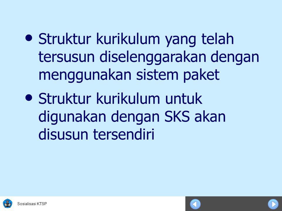Sosialisasi KTSP • Struktur kurikulum yang telah tersusun diselenggarakan dengan menggunakan sistem paket • Struktur kurikulum untuk digunakan dengan SKS akan disusun tersendiri