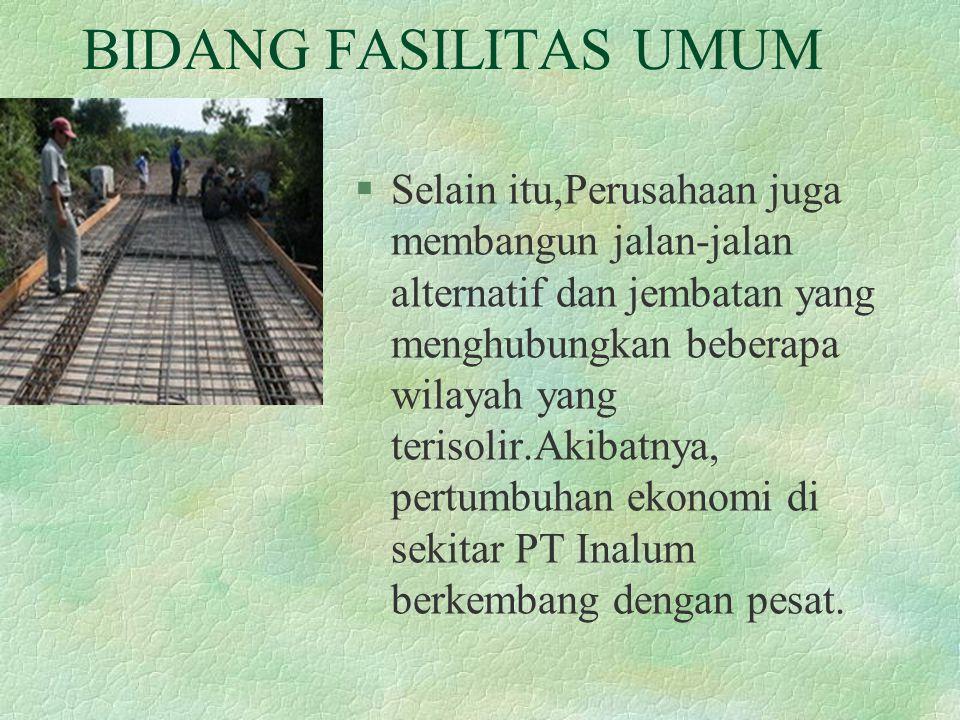 BIDANG FASILITAS UMUM §Selain itu,Perusahaan juga membangun jalan-jalan alternatif dan jembatan yang menghubungkan beberapa wilayah yang terisolir.Aki