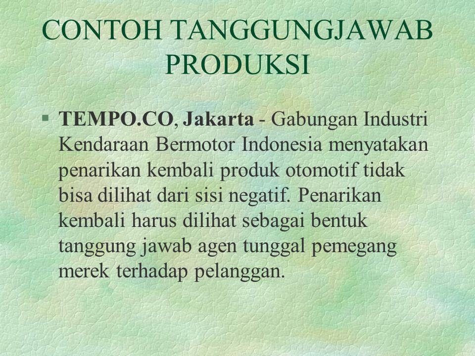 CONTOH TANGGUNGJAWAB PRODUKSI §TEMPO.CO, Jakarta - Gabungan Industri Kendaraan Bermotor Indonesia menyatakan penarikan kembali produk otomotif tidak b