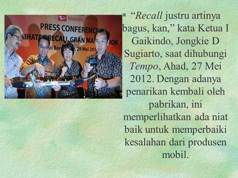"§""Recall justru artinya bagus, kan,"" kata Ketua I Gaikindo, Jongkie D Sugiarto, saat dihubungi Tempo, Ahad, 27 Mei 2012. Dengan adanya penarikan kemba"