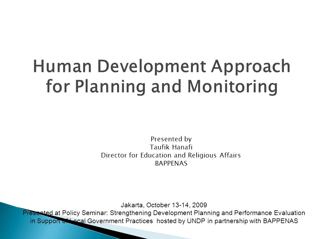 Human Development Approach for Planning and Monitoring Presented by Taufik Hanafi Director for Education and Religious Affairs BAPPENAS Jakarta, October 13-14, 2009 Presented at Policy Seminar: Strengthening Development Planning and Performance Evaluation in Support of Local Government Practices hosted by UNDP in partnership with BAPPENAS