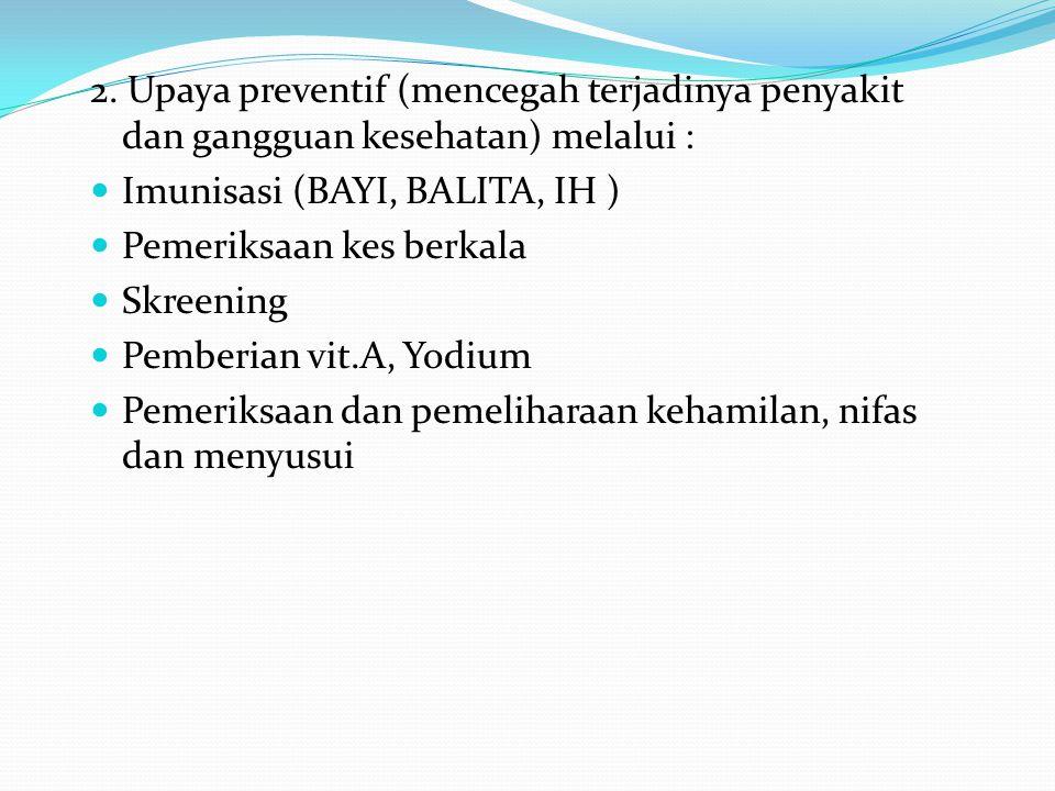 2. Upaya preventif (mencegah terjadinya penyakit dan gangguan kesehatan) melalui :  Imunisasi (BAYI, BALITA, IH )  Pemeriksaan kes berkala  Skreeni
