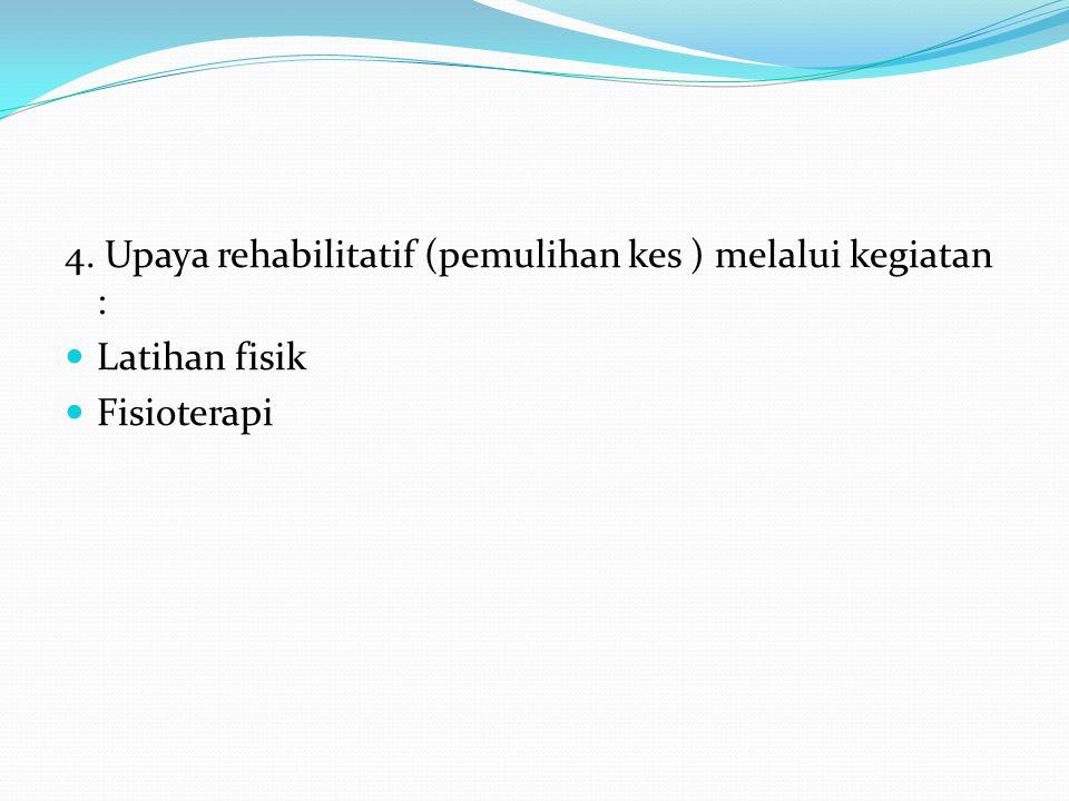 4. Upaya rehabilitatif (pemulihan kes ) melalui kegiatan :  Latihan fisik  Fisioterapi