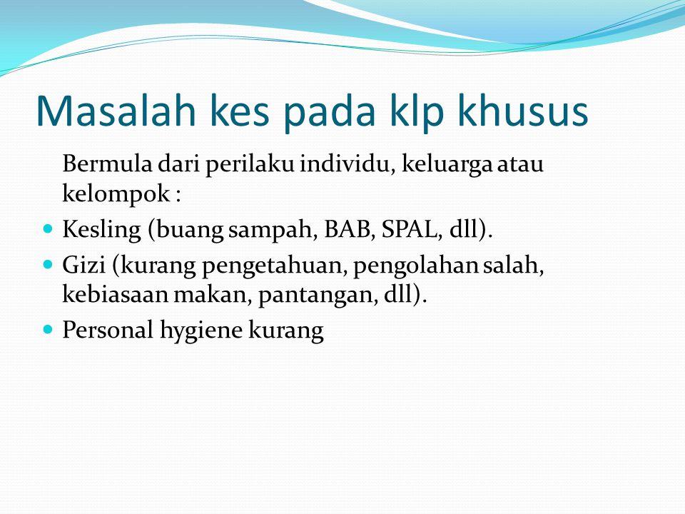 Masalah kes pada klp khusus Bermula dari perilaku individu, keluarga atau kelompok :  Kesling (buang sampah, BAB, SPAL, dll).  Gizi (kurang pengetah