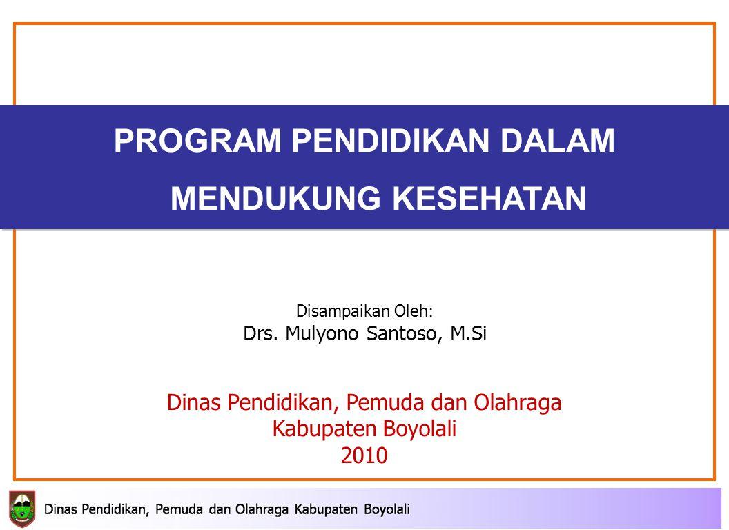 PROGRAM PENDIDIKAN DALAM MENDUKUNG KESEHATAN Dinas Pendidikan, Pemuda dan Olahraga Kabupaten Boyolali 2010 Disampaikan Oleh: Drs.