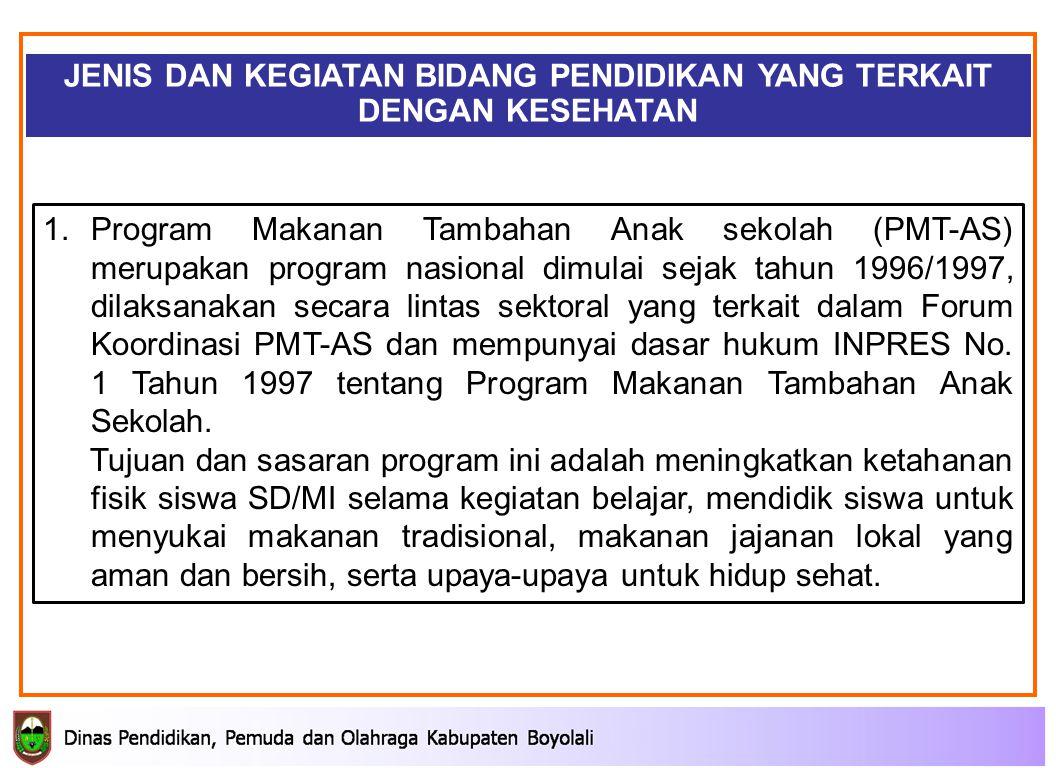 JENIS DAN KEGIATAN BIDANG PENDIDIKAN YANG TERKAIT DENGAN KESEHATAN 1.Program Makanan Tambahan Anak sekolah (PMT-AS) merupakan program nasional dimulai sejak tahun 1996/1997, dilaksanakan secara lintas sektoral yang terkait dalam Forum Koordinasi PMT-AS dan mempunyai dasar hukum INPRES No.