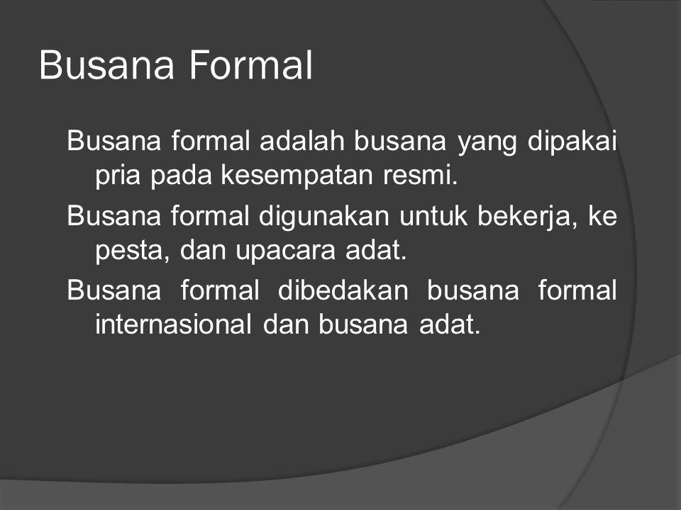 Busana Formal Busana formal adalah busana yang dipakai pria pada kesempatan resmi. Busana formal digunakan untuk bekerja, ke pesta, dan upacara adat.