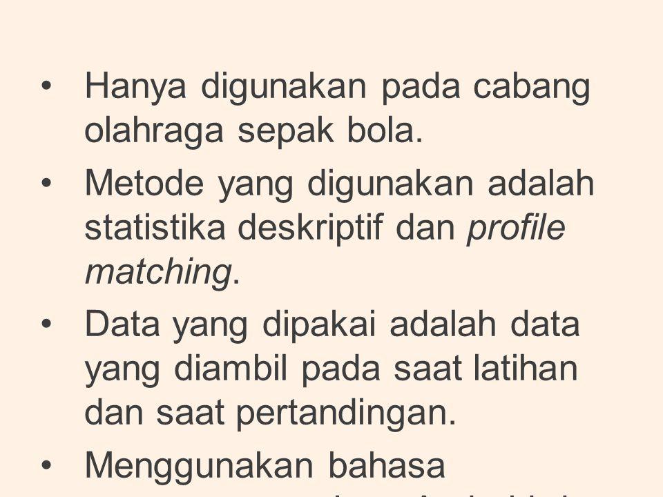 •Hanya digunakan pada cabang olahraga sepak bola. •Metode yang digunakan adalah statistika deskriptif dan profile matching. •Data yang dipakai adalah