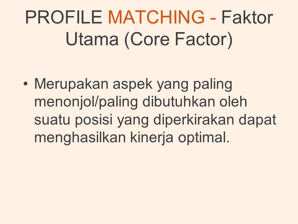 PROFILE MATCHING - Faktor Utama (Core Factor) •Merupakan aspek yang paling menonjol/paling dibutuhkan oleh suatu posisi yang diperkirakan dapat mengha