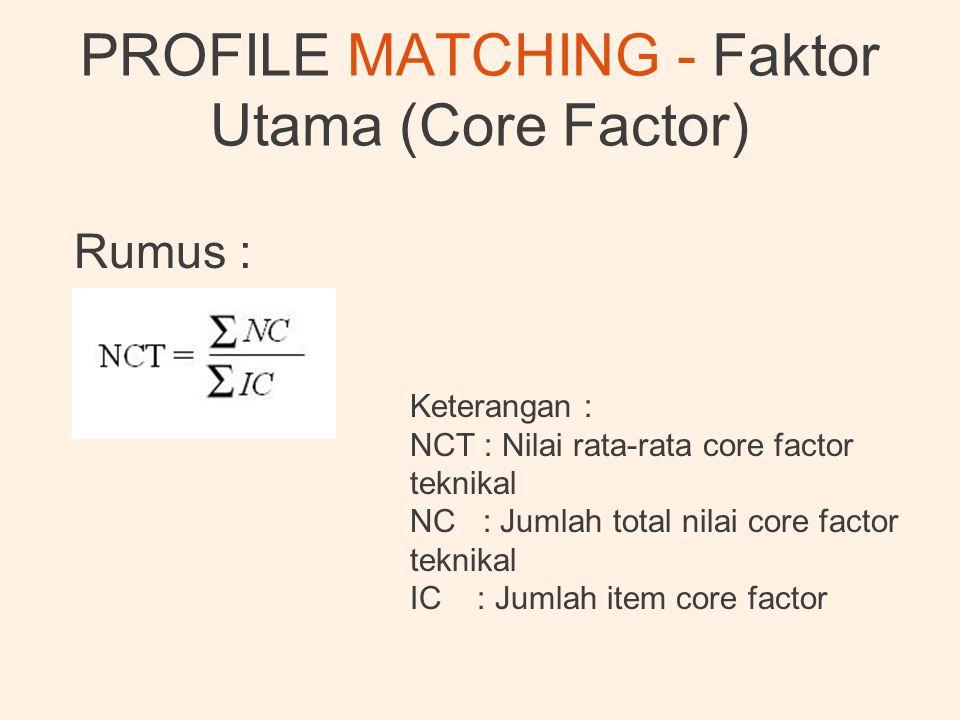 PROFILE MATCHING - Faktor Utama (Core Factor) Rumus : Keterangan : NCT : Nilai rata-rata core factor teknikal NC : Jumlah total nilai core factor tekn