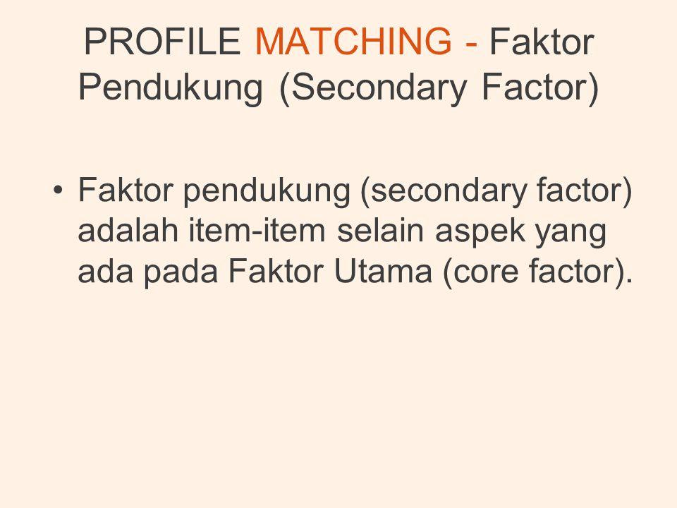 PROFILE MATCHING - Faktor Pendukung (Secondary Factor) •Faktor pendukung (secondary factor) adalah item-item selain aspek yang ada pada Faktor Utama (