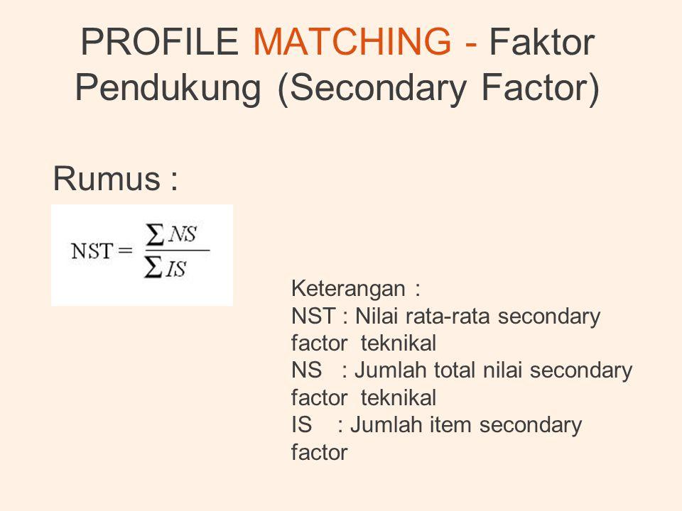 PROFILE MATCHING - Faktor Pendukung (Secondary Factor) Rumus : Keterangan : NST : Nilai rata-rata secondary factor teknikal NS : Jumlah total nilai se