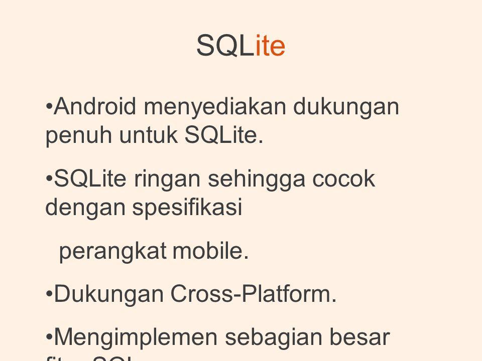 SQLite •Android menyediakan dukungan penuh untuk SQLite. •SQLite ringan sehingga cocok dengan spesifikasi perangkat mobile. •Dukungan Cross-Platform.