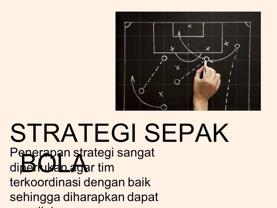 STRATEGI SEPAK BOLA Penerapan strategi sangat diperlukan agar tim terkoordinasi dengan baik sehingga diharapkan dapat meraih kemenangan.
