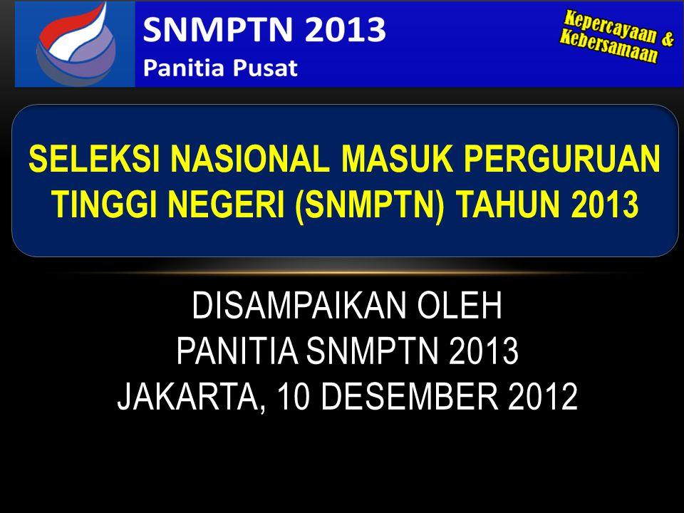 DISAMPAIKAN OLEH PANITIA SNMPTN 2013 JAKARTA, 10 DESEMBER 2012 SELEKSI NASIONAL MASUK PERGURUAN TINGGI NEGERI (SNMPTN) TAHUN 2013
