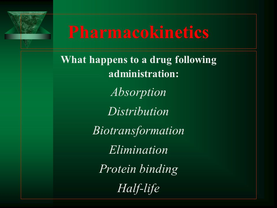 Pharmacokinetics What happens to a drug following administration: Absorption Distribution Biotransformation Elimination Protein binding Half-life